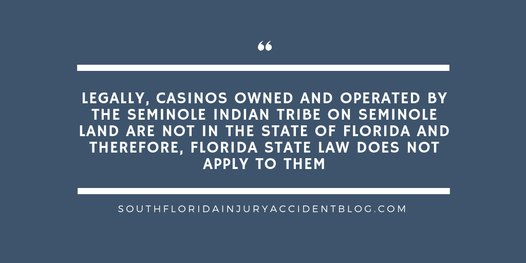 Legally, casinos owned and operated by the Seminole Indian Tribe on Seminole land are not in the state of Florida and therefore, Florida state law does not apply to them.