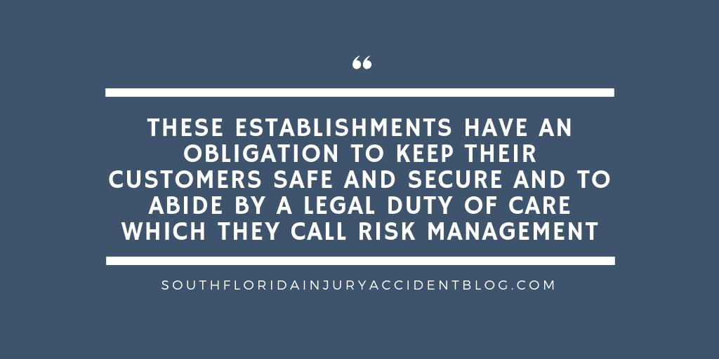 These establishments have an obligation to keep their customers safe and secure and to abide by a legal duty of care which they call risk management.