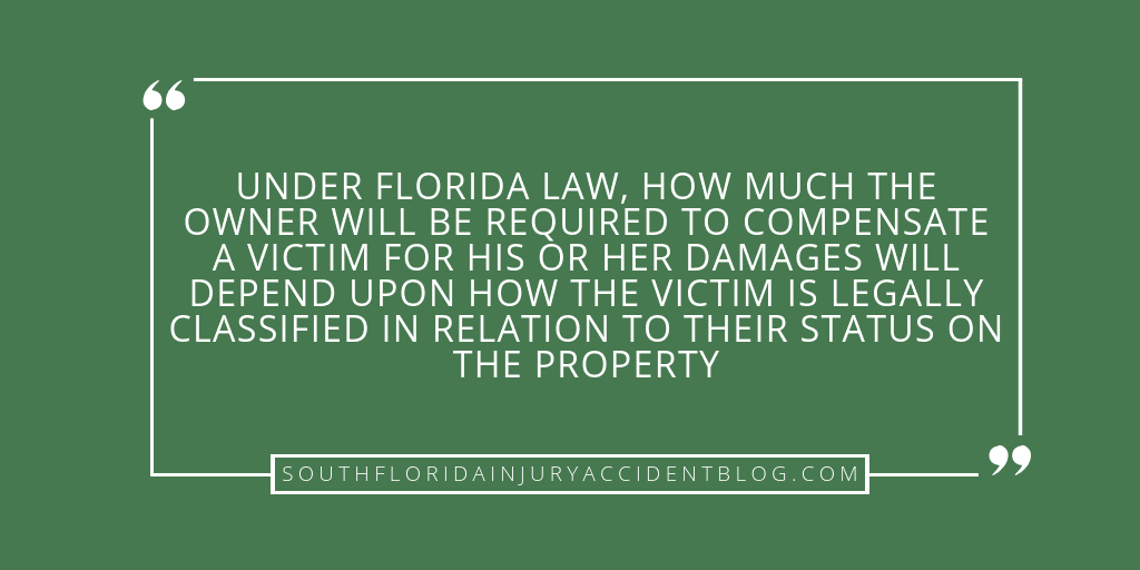 Under Florida law, how much the owner will be required to compensate a victim for his or her damages will depend upon how the victim is legally classified in relation to their status on the property.