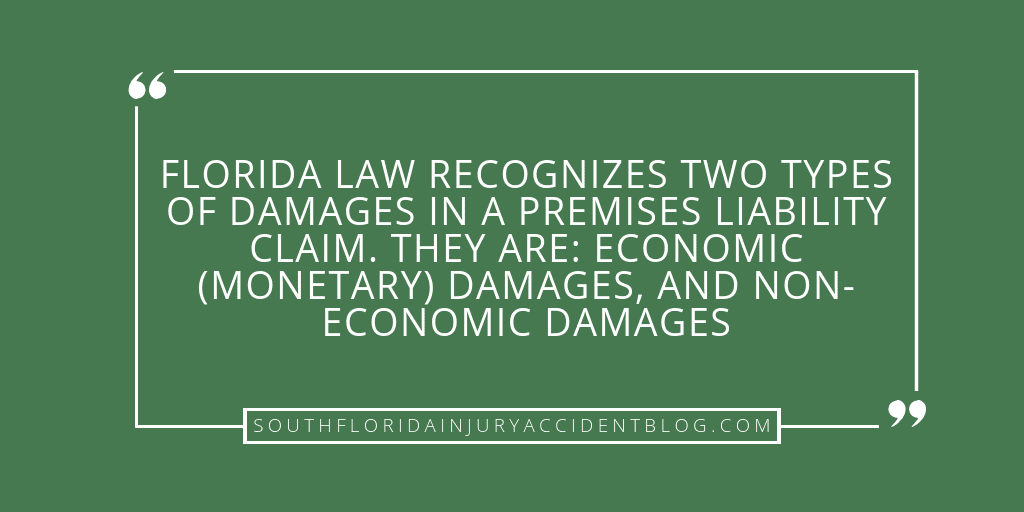 Florida law recognizes two types of damages in a premises liability claim. They are: economic (monetary) damages, and non-economic damages.