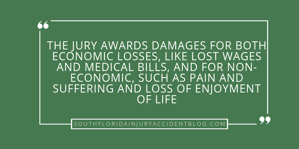 The jury awards damages for both economic losses, like lost wages and medical bills, and for non-economic, such as pain and suffering and loss of enjoyment of life.