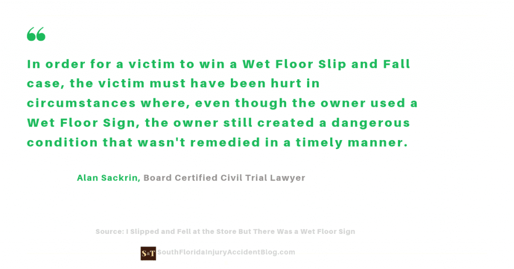 In order for a victim to win a Wet Floor Slip and Fall case, the victim must have been hurt in circumstances where, even though the owner used a Wet Floor Sign, the owner still created a dangerous condition that wasn't remedied in a timely manner.