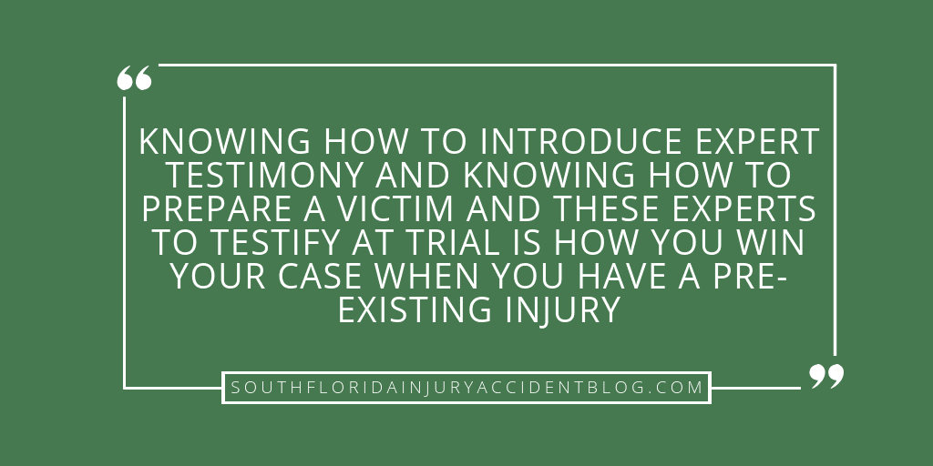Knowing how to introduce expert testimony and knowing how to prepare a victim and these experts to testify at a trial is how you win your case when you have a pre-existing injury.