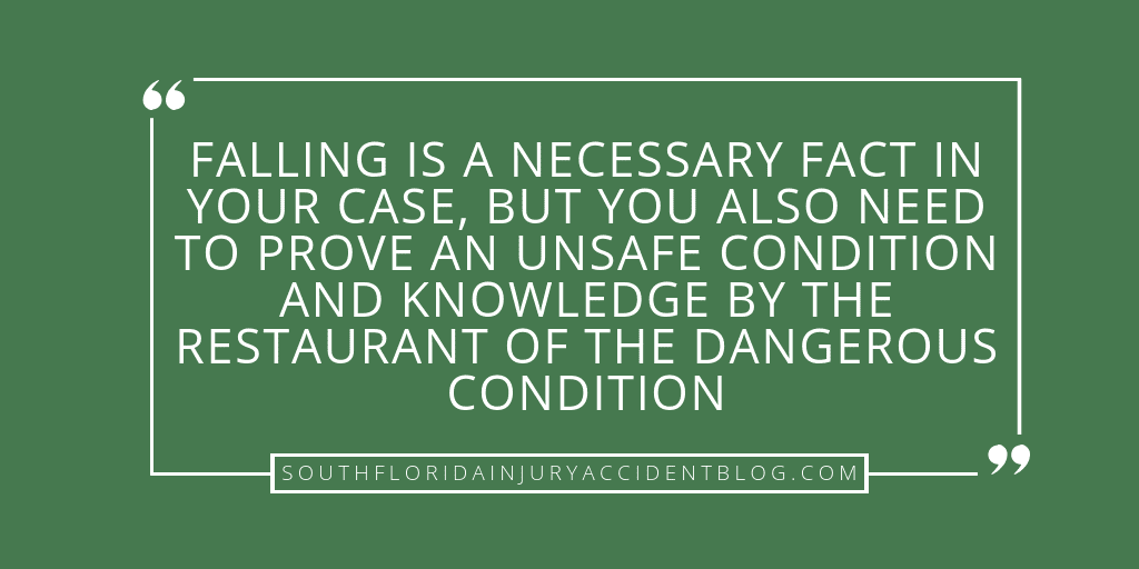 Falling is a necessary fact in your case, but you also need to prove an unsafe condition and knowledge by the restaurant of the dangerous conditions.