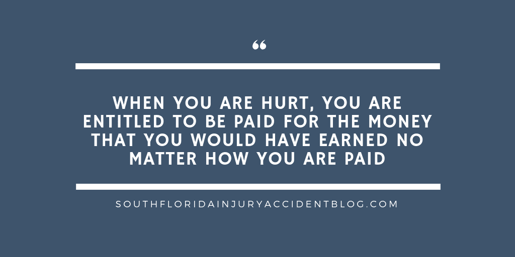 When you are hurt, you are entitled to be paid for the money that you would have earned no matter how you are paid.