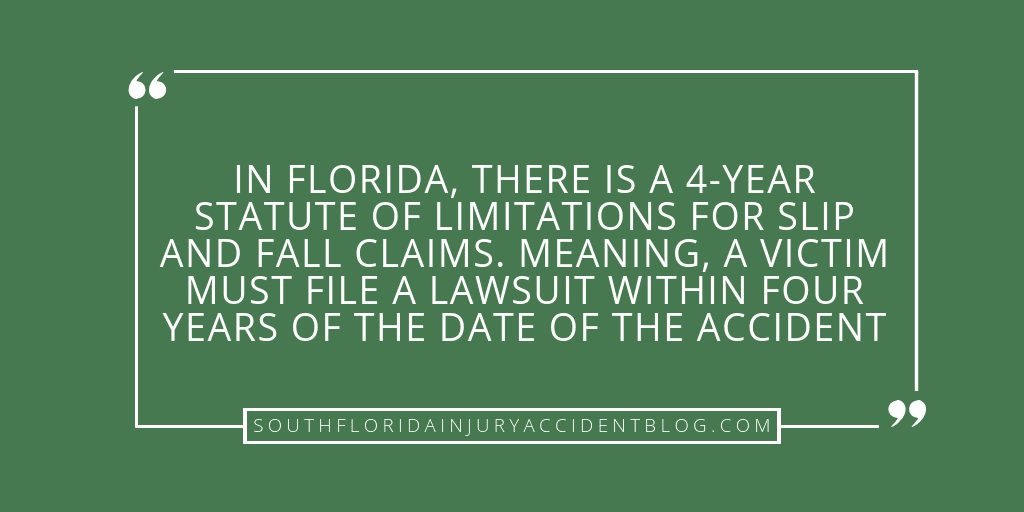 In Florida, there is a 4-year statue of limitations for slip and fall claims. Meaning, a victim must file a lawsuit within four years of the date of the accident.