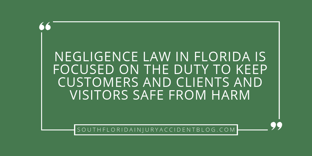 Negligence law in Florida is focused on the duty to keep customers and clients and visitors safe from harm.