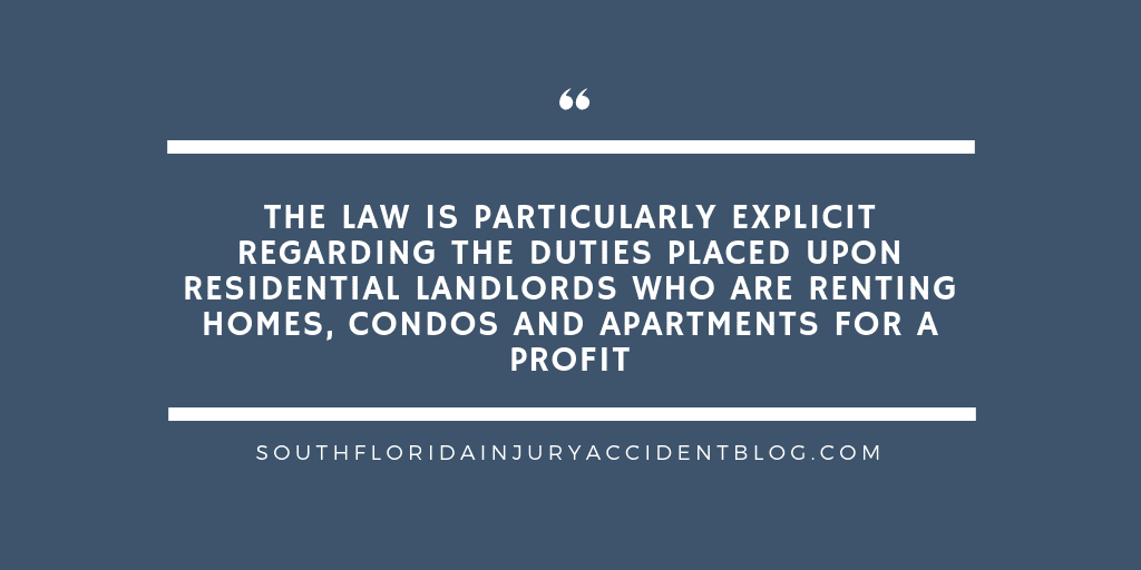 The law is particularly explicit regarding the duties placed upon residential landlords who are renting homes, condos and apartments for a profit.
