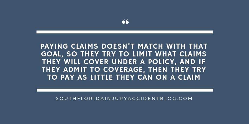 Paying claims doesn't match with that goal, so they try to limit what claims they will cover under a policy, and if they admit to coverage, then they try to pay as little they can on a claim.