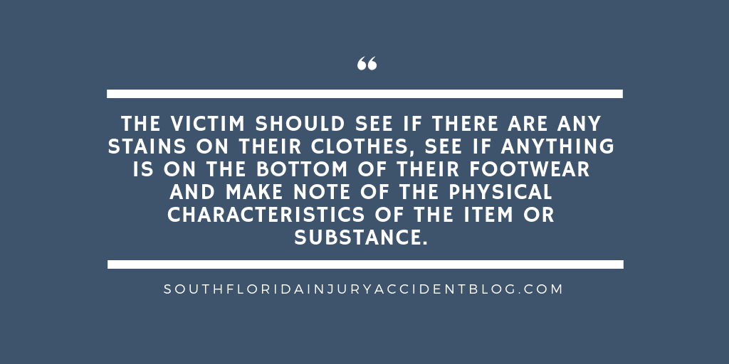 The victim should see if there are any stains on their clothes, see if anything is on the bottom of their footwear and make note of the physical characteristics of the item or substance.