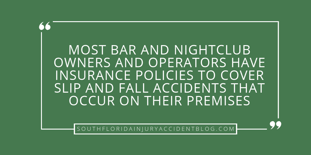 Most bar and nightclub owners and operators have insurance policies to cover slip and fall accidents that occur on their premises.