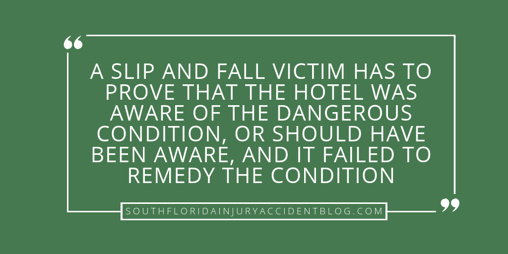 A slip and fall victim has to prove that the hotel was aware of the dangerous condition, or should have been aware, and it failed to remedy the condition.