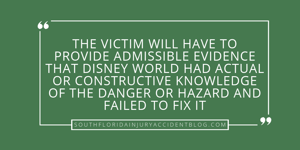 The victim will have to provide admissible evidence that Disney World has actual or constructive knowledge of the danger or hazard and failed to fix it.