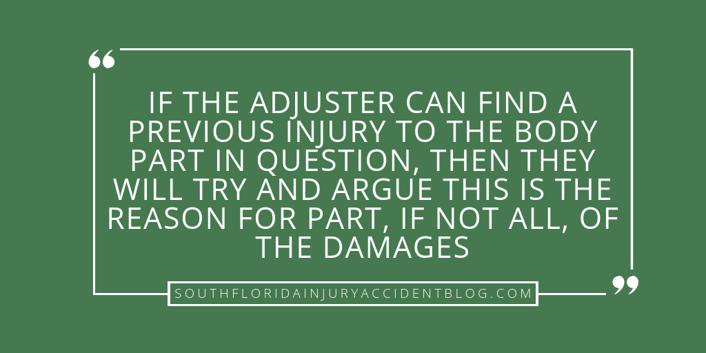 If the adjuster can find a previous injury to the body part in question, then they will try and argue this is the reason for part, if not all, of the damages.