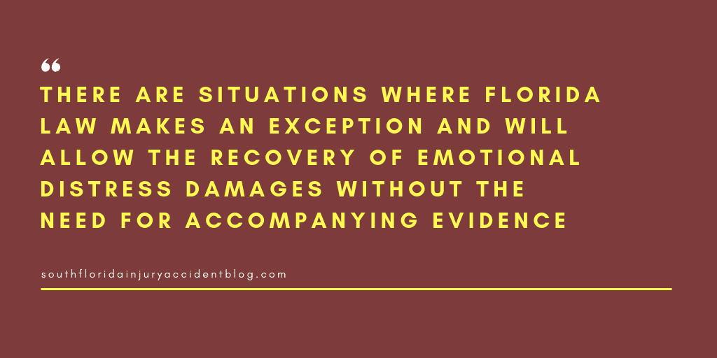 There are situations where Florida law makes an exception and will allow the recovery of emotional distress damages without the need for accompanying evidence.