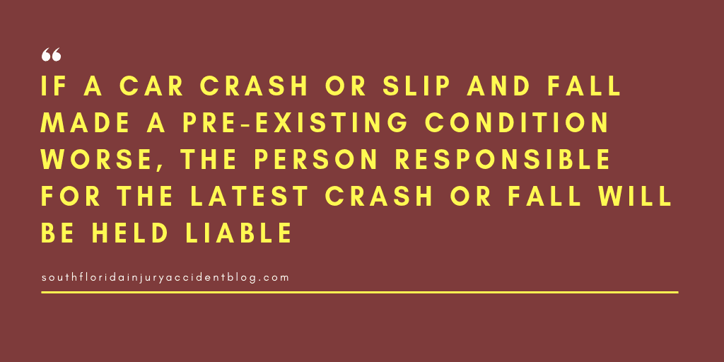 If a car crash or slip and fall made a pre-existing condition worse, the person responsible for the latest crash or fall will be held liable.