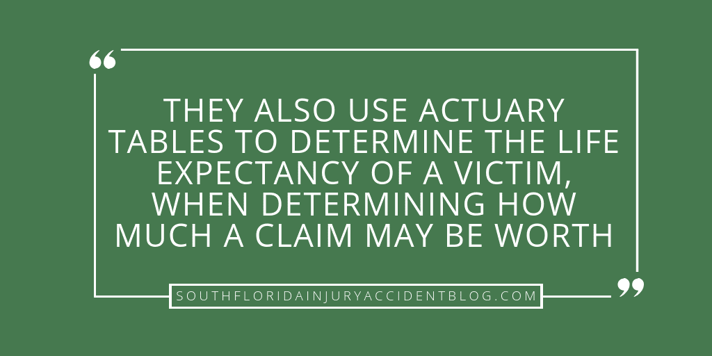 They also use actuary tables to determine the life expectancy of a victim, when determining how much a claim may be worth.