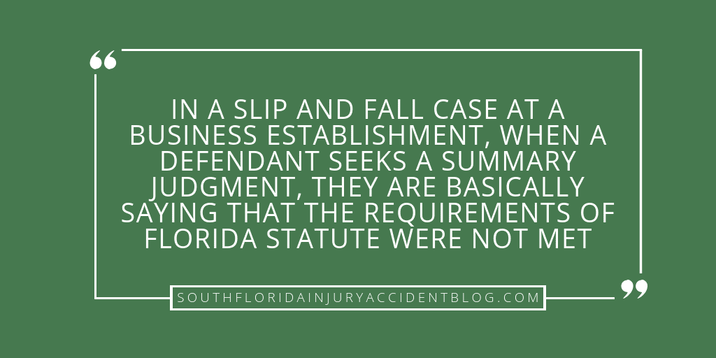 In a slip and fall case at a business establishment, when a defendant seeks a summary judgement, they are basically saying that the requirements of Florida statute were not met.