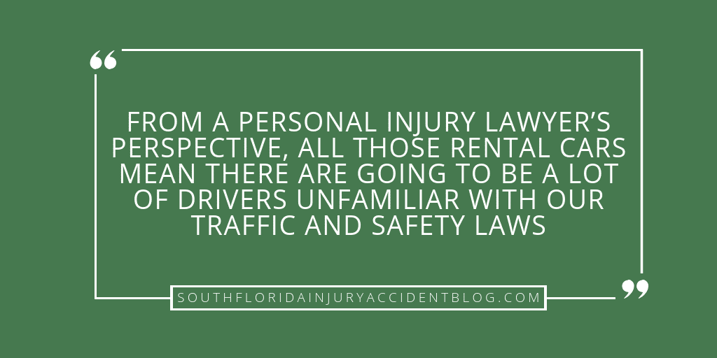 From a personal injury lawyer's perspective, all those rental cars mean there are going to be a lot of drivers unfamiliar with our traffic and safety laws.