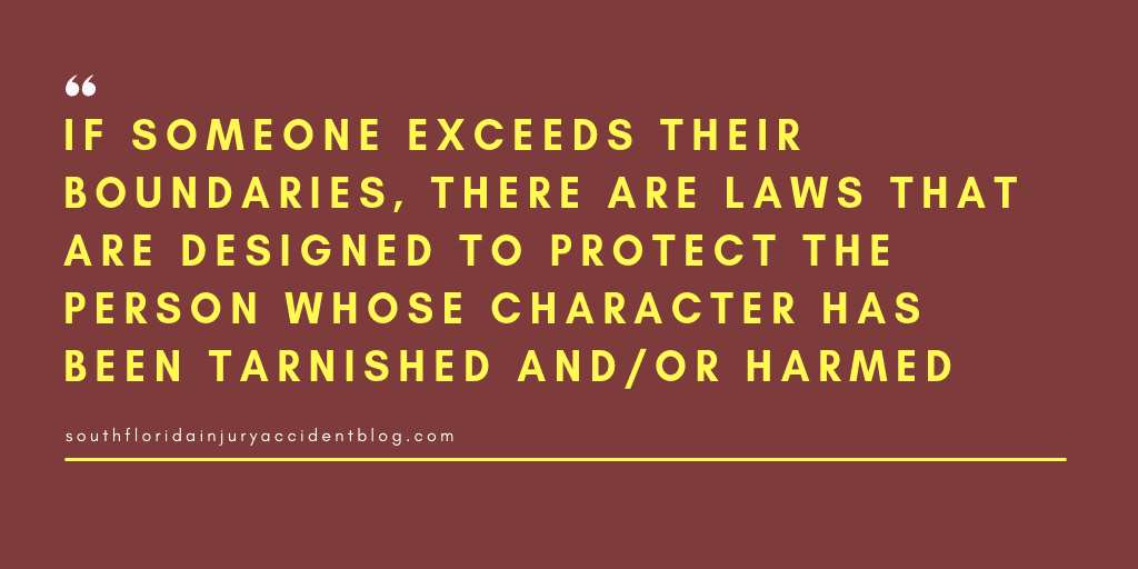 If someone exceeds their boundaries, there are laws that are designed to protect the person whose character has been tarnished and/or harmed.