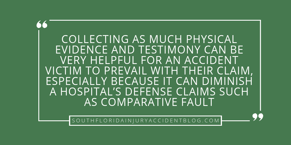 Collecting as much physical evidence and testimony can be very helpful for an accident victim to prevail with their claim, especially because it can diminish a hospital's defense claim such as comparative fault.