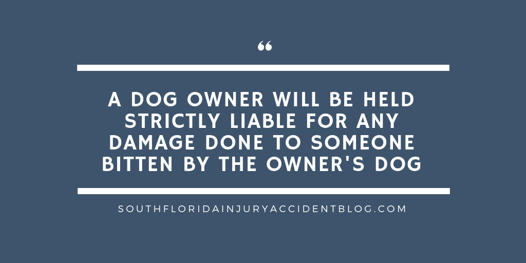 A dog owner will be held strictly liable for any damage done to someone bitten by the owner's dog.