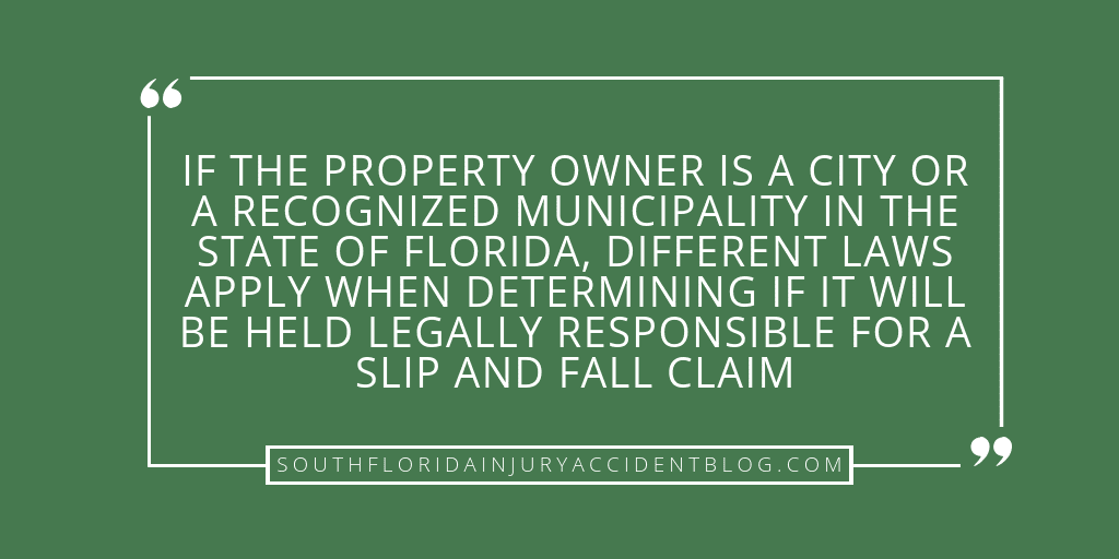 If the property owner is a city or a recognized municipality in the state of Florida, different laws apply when determining if it will be held legally responsible for a slip and fall claim.