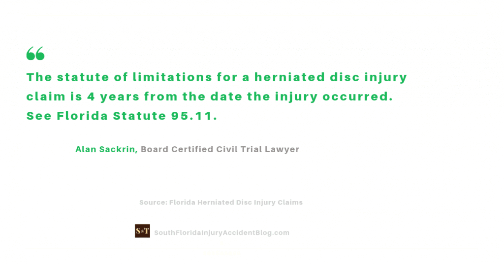 The statute of limitations for a herniated disc injury claim is 4 years from the date the injury occurred. See Florida Statute 95.11.