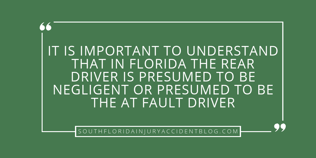 It is important to understand that in Florida the rear driver is presumed to be negligent or presumed to be the at fault driver.