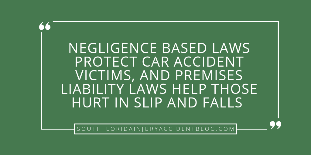 Negligence based laws protect car accident victims, and premises liability laws help those hurt in slip and falls.