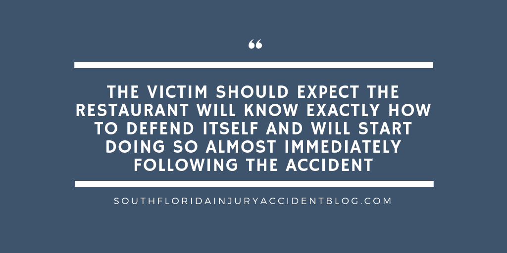 The victim should expect the restaurant will know exactly how to defend itself and will start doing so almost immediately following the accident.